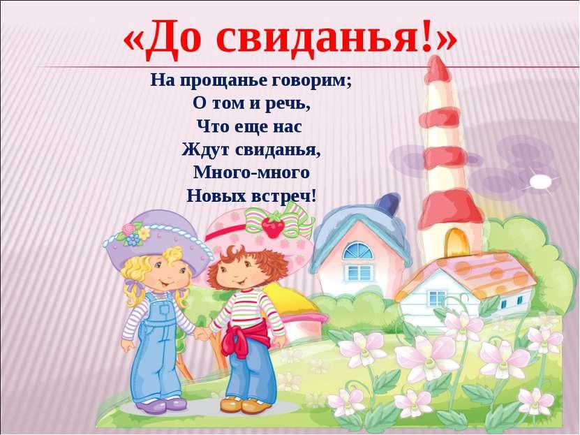 «До свиданья!» На прощанье говорим; О том и речь, Что еще нас Ждут свиданья, ...