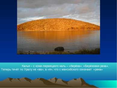 Калья – с коми-пермяцкого каль – «берёза». «Берёзовая река». Теперь течёт по ...