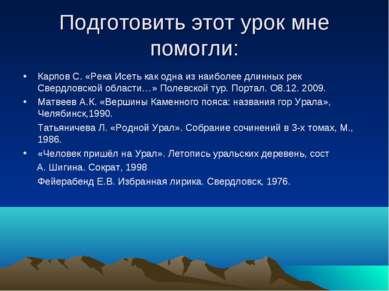 Подготовить этот урок мне помогли: Карпов С. «Река Исеть как одна из наиболее...