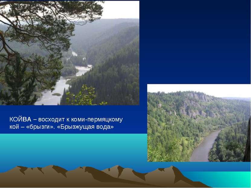 КОЙВА – восходит к коми-пермяцкому кой – «брызги». «Брызжущая вода»