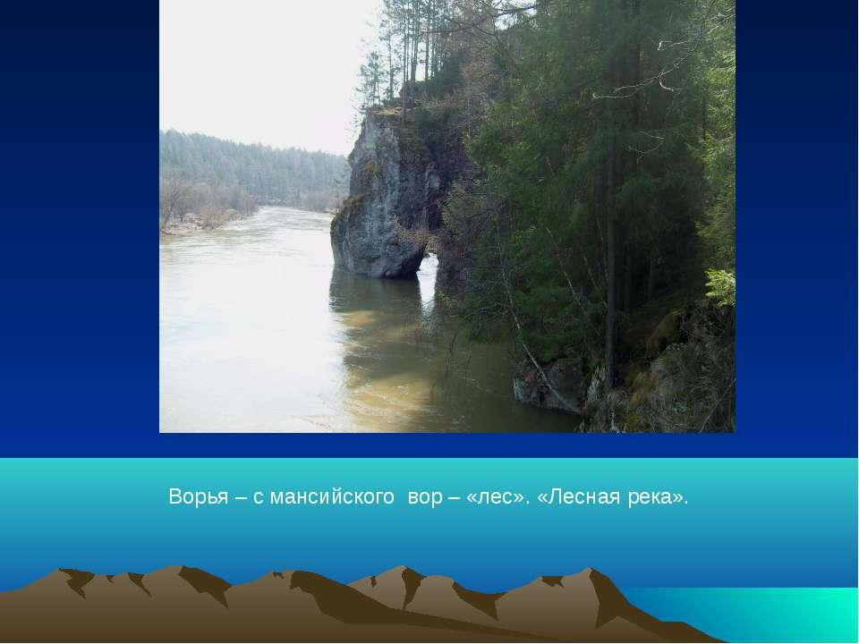 Ворья – с мансийского вор – «лес». «Лесная река».