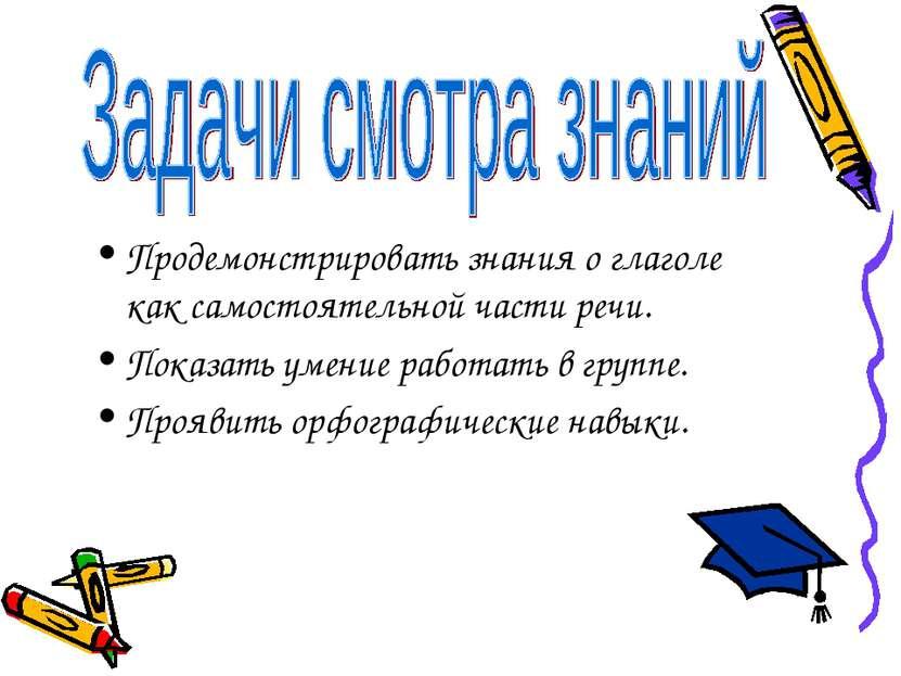 Продемонстрировать знания о глаголе как самостоятельной части речи. Показать ...
