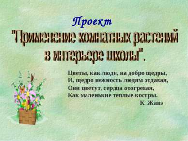 Проект Цветы, как люди, на добро щедры, И, щедро нежность людям отдавая, Они ...