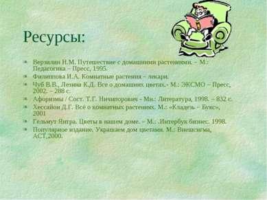 Ресурсы: Верзилин Н.М. Путешествие с домашними растениями. – М.: Педагогика –...