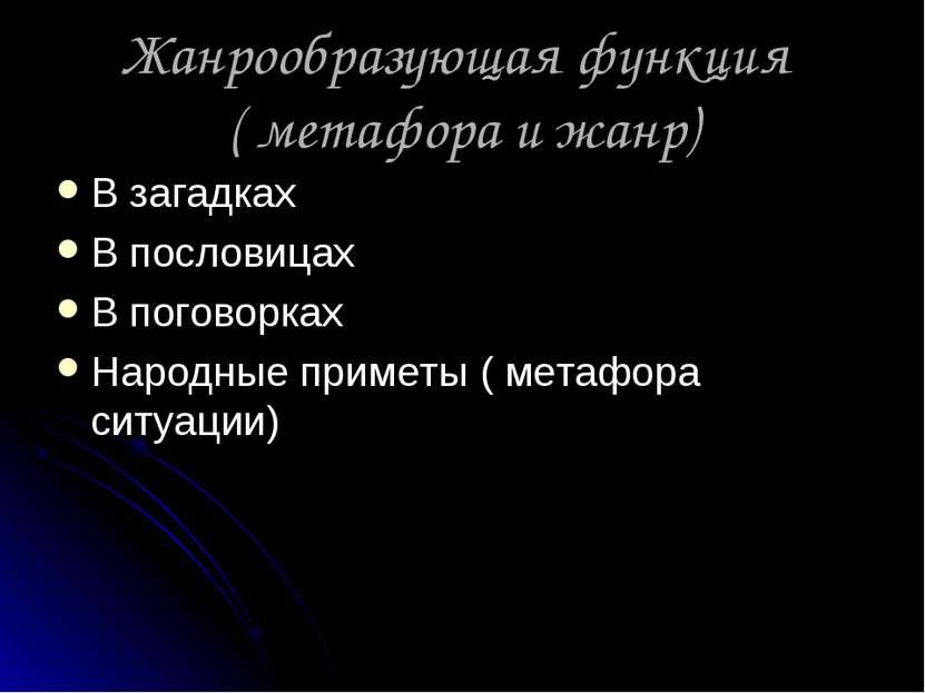 Жанрообразующая функция ( метафора и жанр) В загадках В пословицах В поговорк...