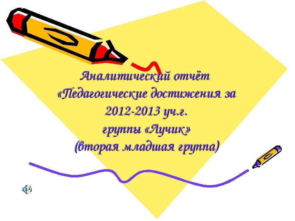 Аналитический отчёт «Педагогические достижения за 2012-2013 уч.г. группы «Луч...