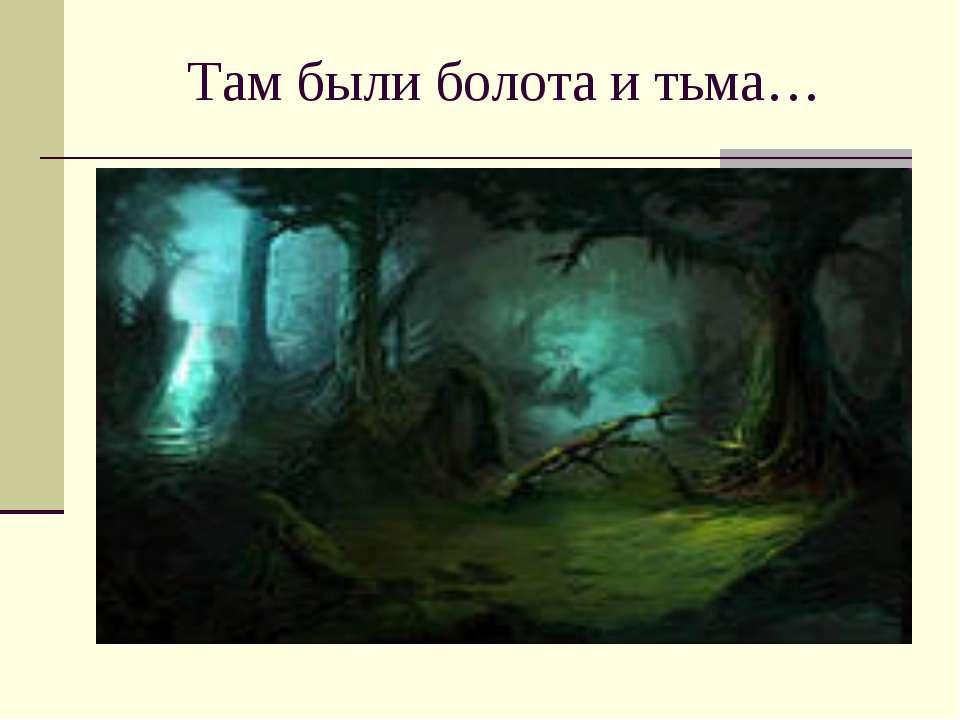 Там были болота и тьма…