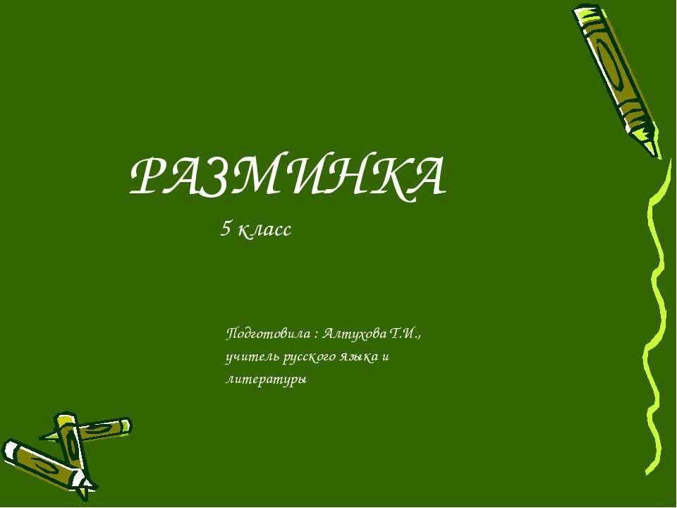 РАЗМИНКА 5 класс Подготовила : Алтухова Т.И., учитель русского языка и литера...