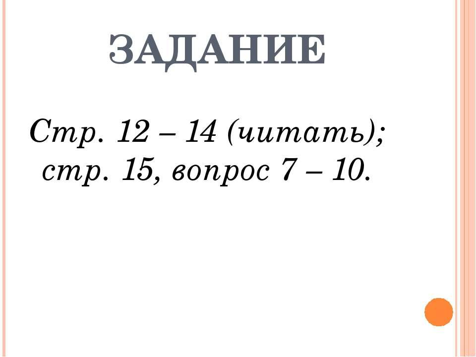 ЗАДАНИЕ Стр. 12 – 14 (читать); стр. 15, вопрос 7 – 10.