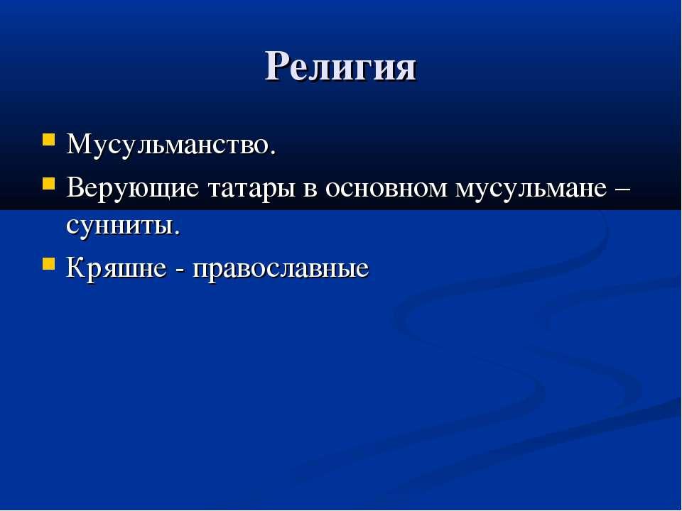 Религия Мусульманство. Верующие татары в основном мусульмане – сунниты. Кряшн...