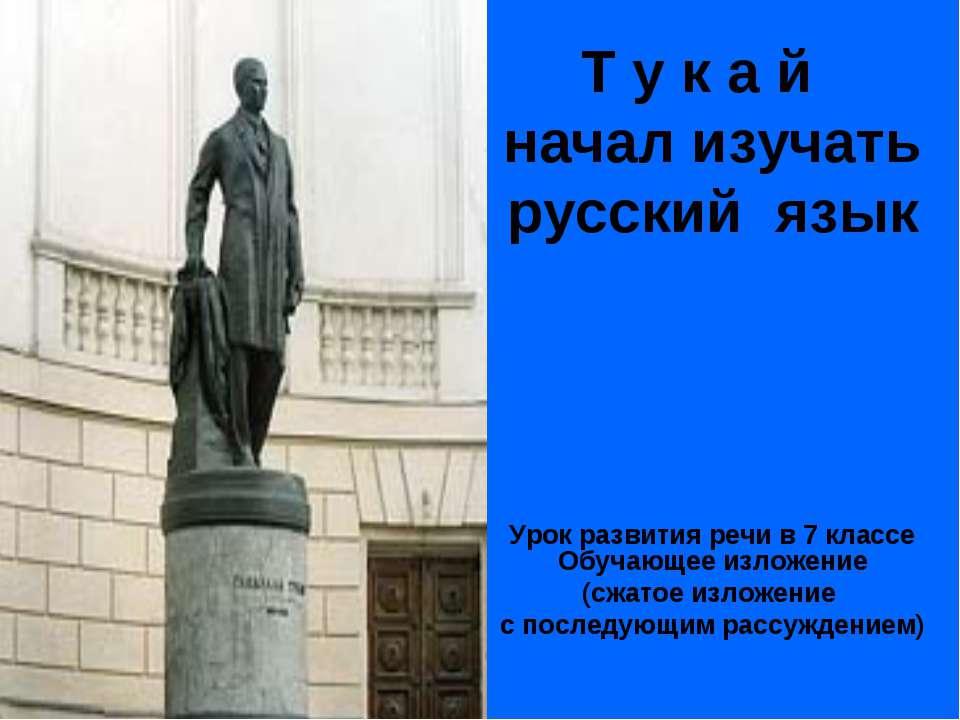 Т у к а й начал изучать русский язык Урок развития речи в 7 классе Обучающее ...