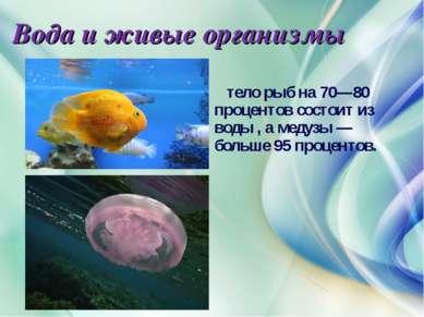 Вода и живые организмы тело рыб на 70—80 процентов состоит из воды , а медузы...
