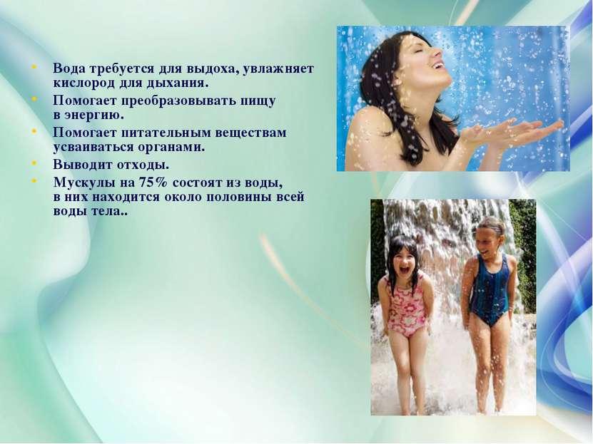 Вода требуется для выдоха, увлажняет кислород для дыхания. Помогает преобразо...