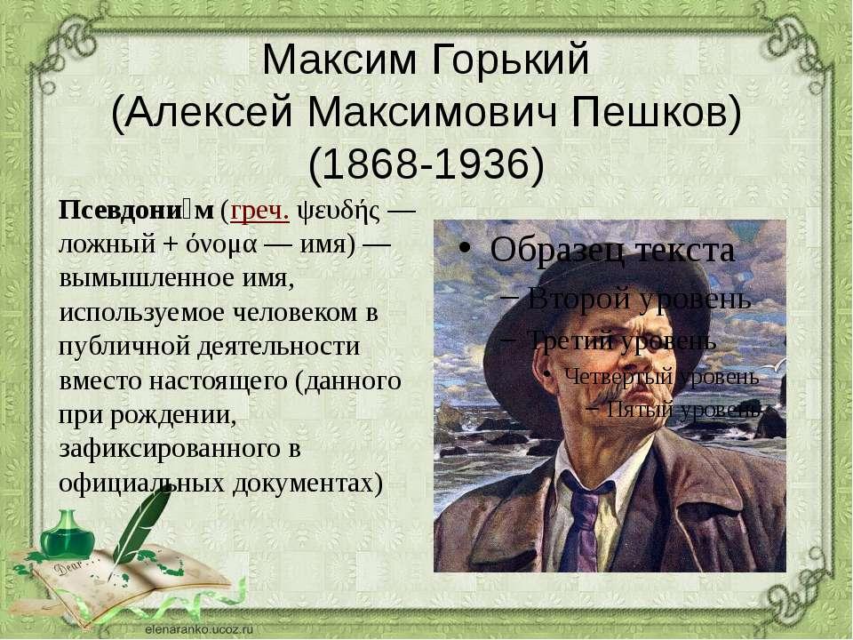 Максим Горький (Алексей Максимович Пешков) (1868-1936) Псевдони м(греч.ψευδ...