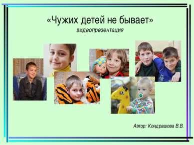 «Чужих детей не бывает» видеопрезентация Автор: Кондрашова В.В.