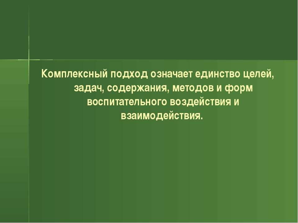 Комплексный подход означает единство целей, задач, содержания, методов и форм...