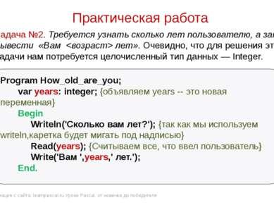 Практическая работа Program How_old_are_you; var years: integer; {объявляем y...