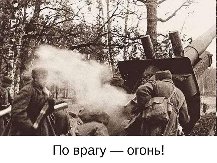 По врагу — огонь!