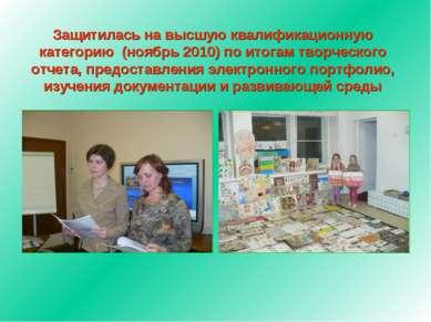 Защитилась на высшую квалификационную категорию (ноябрь 2010) по итогам творч...
