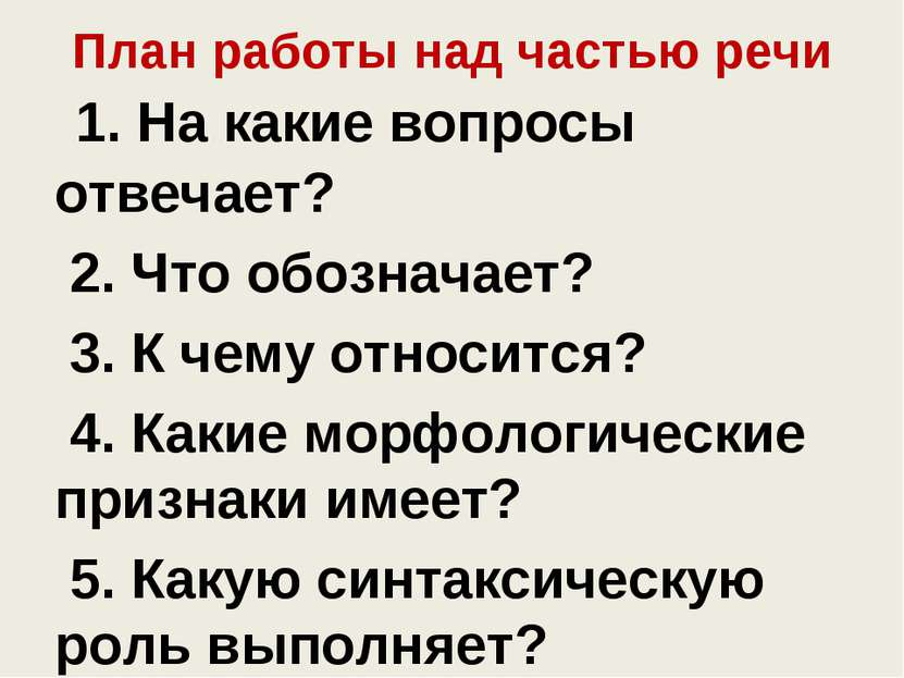 План работы над частью речи 1. На какие вопросы отвечает? 2. Что обозначает? ...