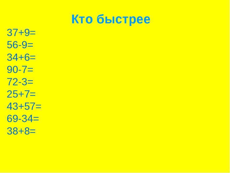 Кто быстрее 37+9= 56-9= 34+6= 90-7= 72-3= 25+7= 43+57= 69-34= 38+8=