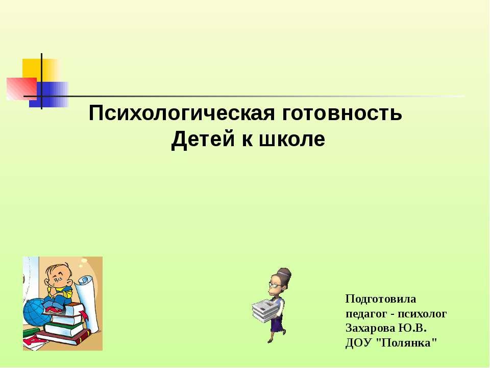 Психологическая готовность Детей к школе Подготовила педагог - психолог Захар...