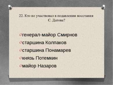 22. Кто не участвовал в подавлении восстания С. Датова? генерал-майор Смирнов...