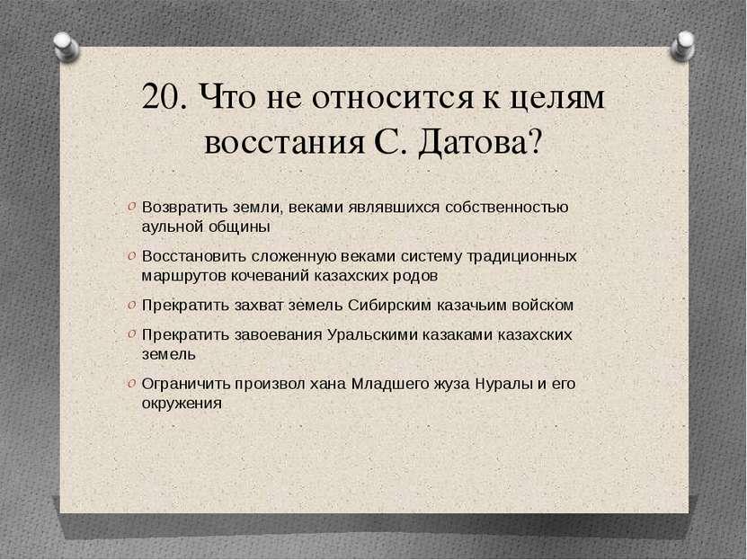 20. Что не относится к целям восстания С. Датова? Возвратить земли, веками яв...