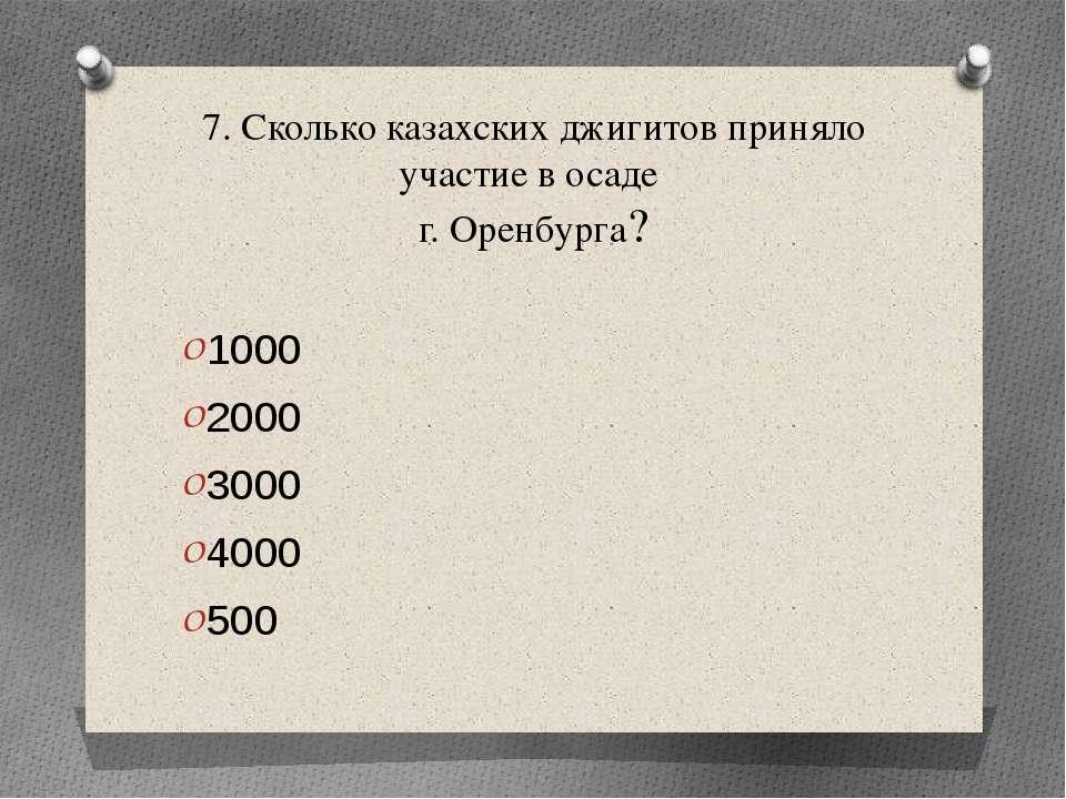 7. Сколько казахских джигитов приняло участие в осаде г. Оренбурга? 1000 2000...
