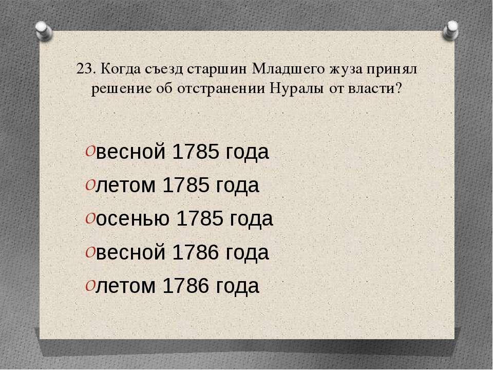 23. Когда съезд старшин Младшего жуза принял решение об отстранении Нуралы от...