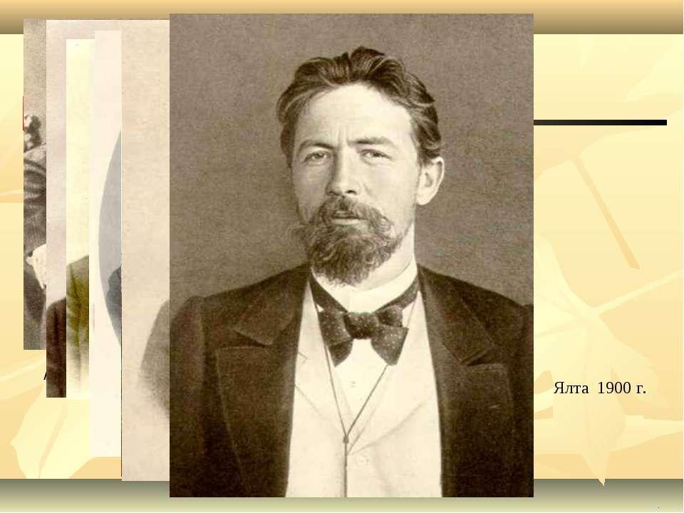 . Ялта 1900 г. А.П. Чехов (1891 г.) (1893 г.) 1895 г. 1899 г.