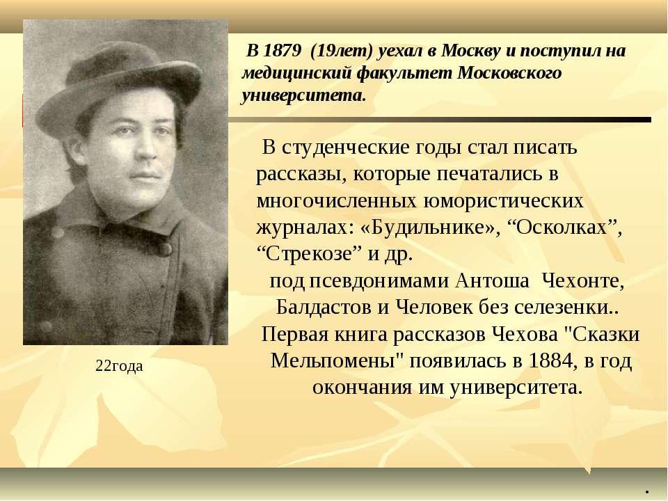 В 1879 (19лет) уехал в Москву и поступил на медицинский факультет Московского...