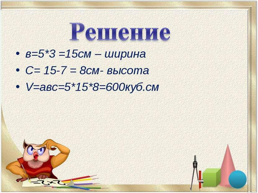 в=5*3 =15см – ширина С= 15-7 = 8см- высота V=авс=5*15*8=600куб.см
