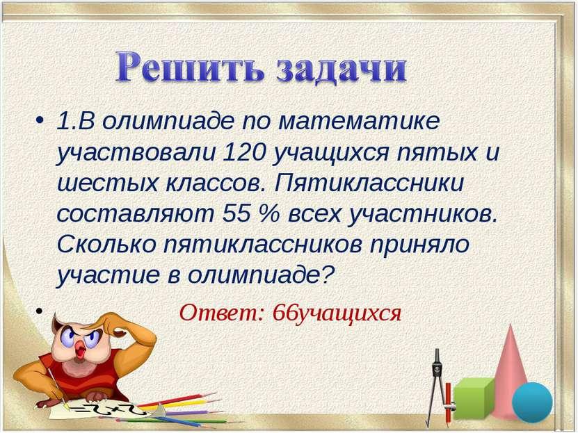 1.В олимпиаде по математике участвовали 120 учащихся пятых и шестых классов. ...