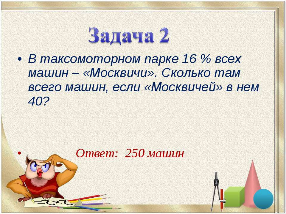 В таксомоторном парке 16% всех машин – «Москвичи». Сколько там всего машин, ...