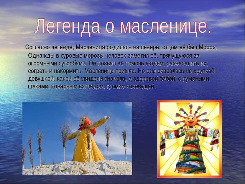 Согласно легенде, Масленица родилась на севере, отцом её был Мороз. Однажды в...