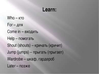 Learn: Who – кто For – для Come in – входить Help – помогать Shout (shouts) –...