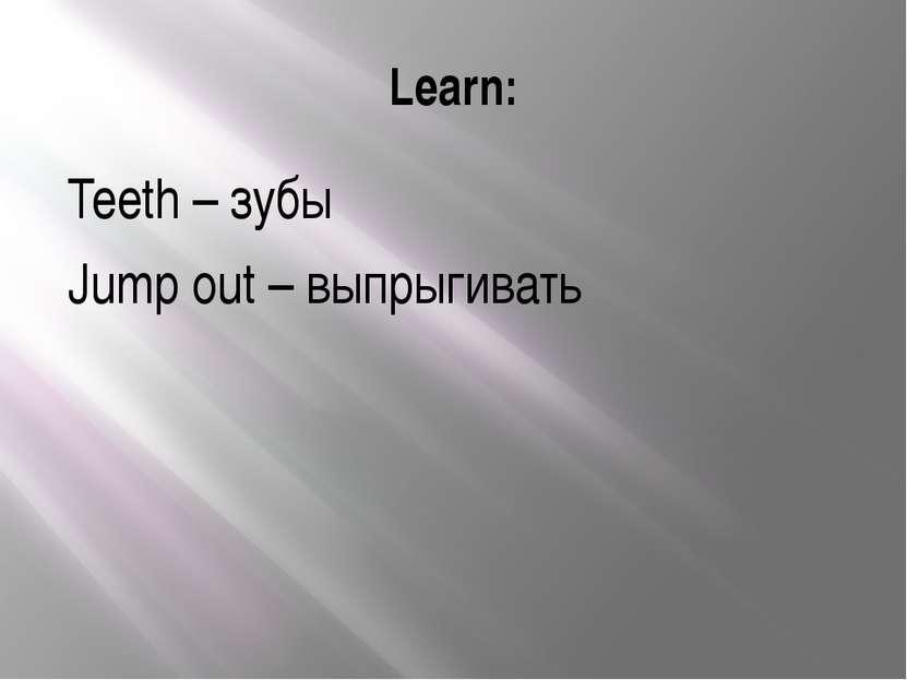 Learn: Teeth – зубы Jump out – выпрыгивать