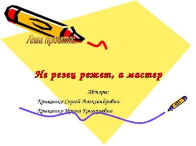 Не резец режет, а мастер Авторы: Крыщенко Сергей Александрович Крыщенко Ирина...