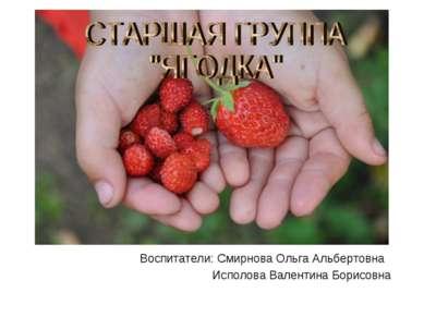 Воспитатели: Смирнова Ольга Альбертовна Исполова Валентина Борисовна