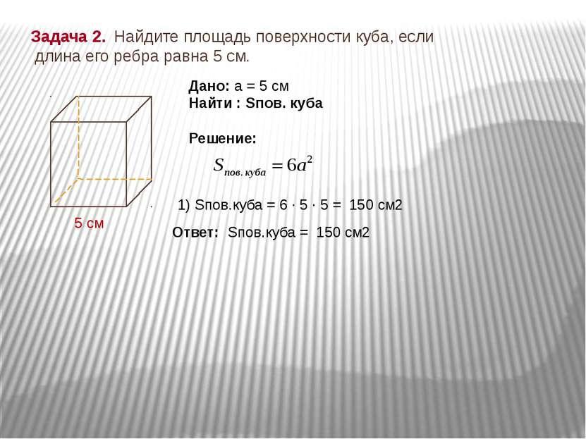 Задача 2. Найдите площадь поверхности куба, если длина его ребра равна 5 см. ...