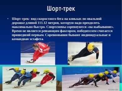 Шорт-трек Шорт-трек- вид скоростного бега на коньках по овальной дорожке длин...