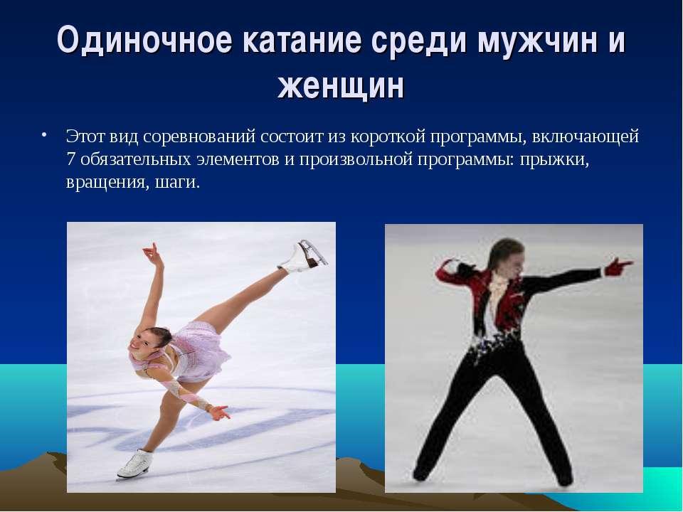 Одиночное катание среди мужчин и женщин Этот вид соревнований состоит из коро...