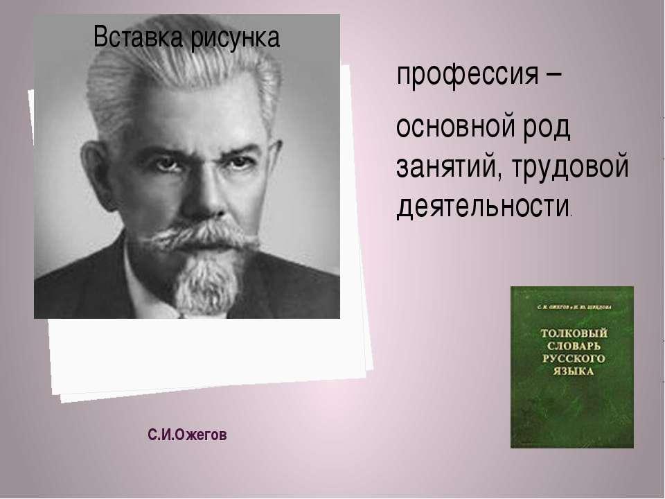 С.И.Ожегов профессия – основной род занятий, трудовой деятельности.