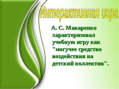 """А. С. Макаренко характеризовал учебную игру как """"могучее средство воздействия..."""