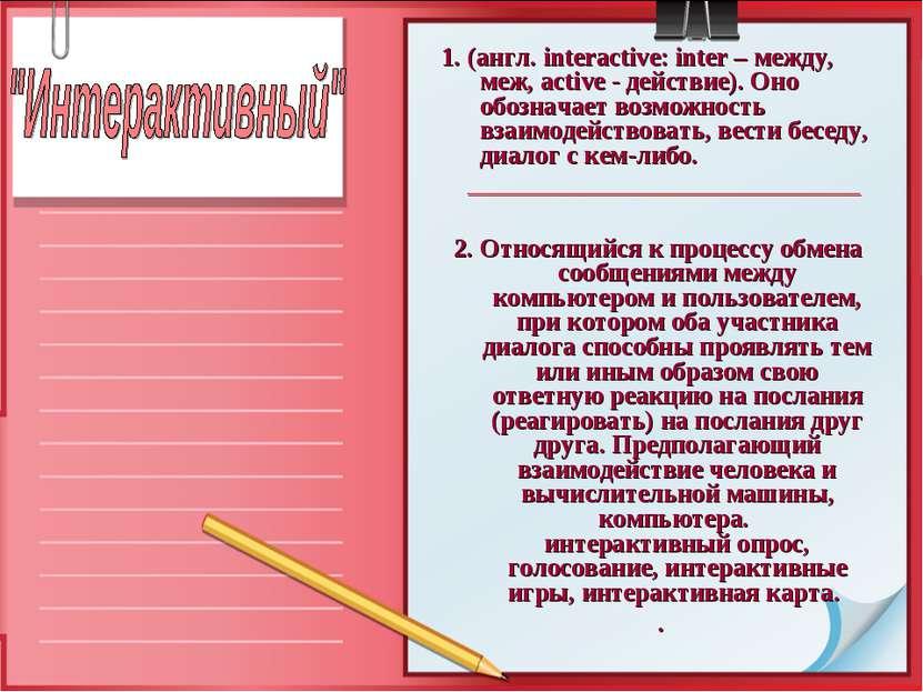1. (англ. interactive: inter – между, меж, active - действие). Оно обозначает...