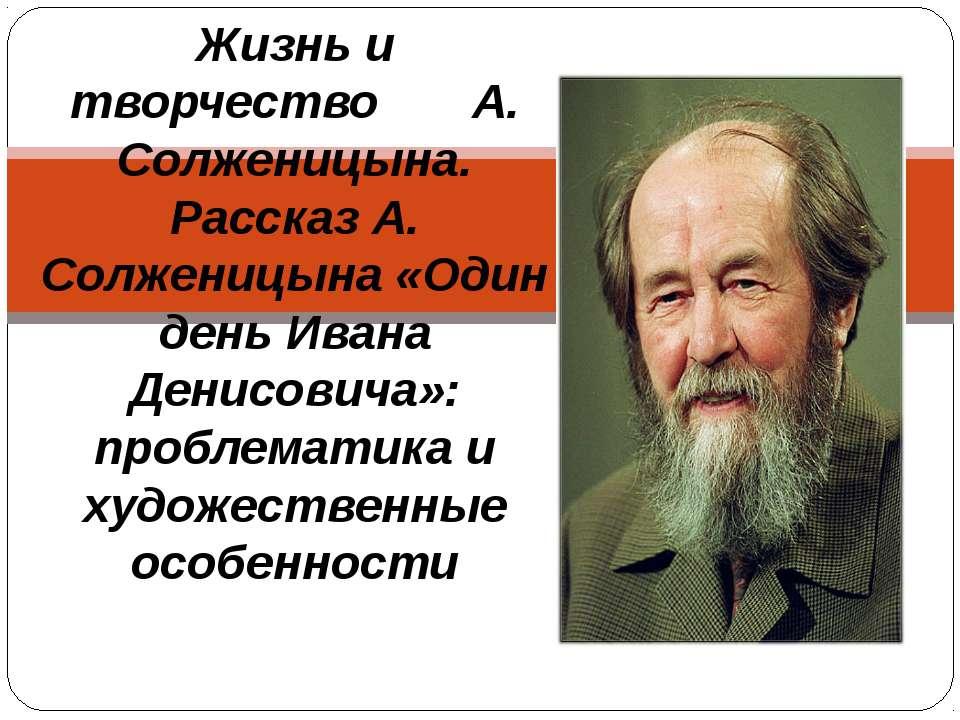 Жизнь и творчество А. Солженицына. Рассказ А. Солженицына «Один день Ивана Де...