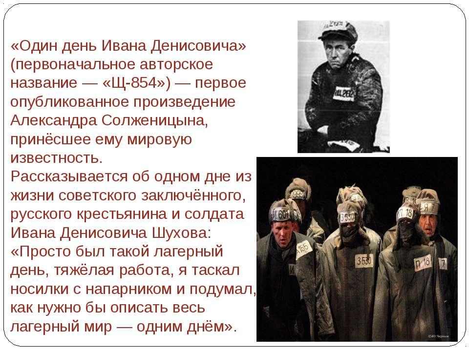 «Один день Ивана Денисовича» (первоначальное авторское название — «Щ-854») — ...