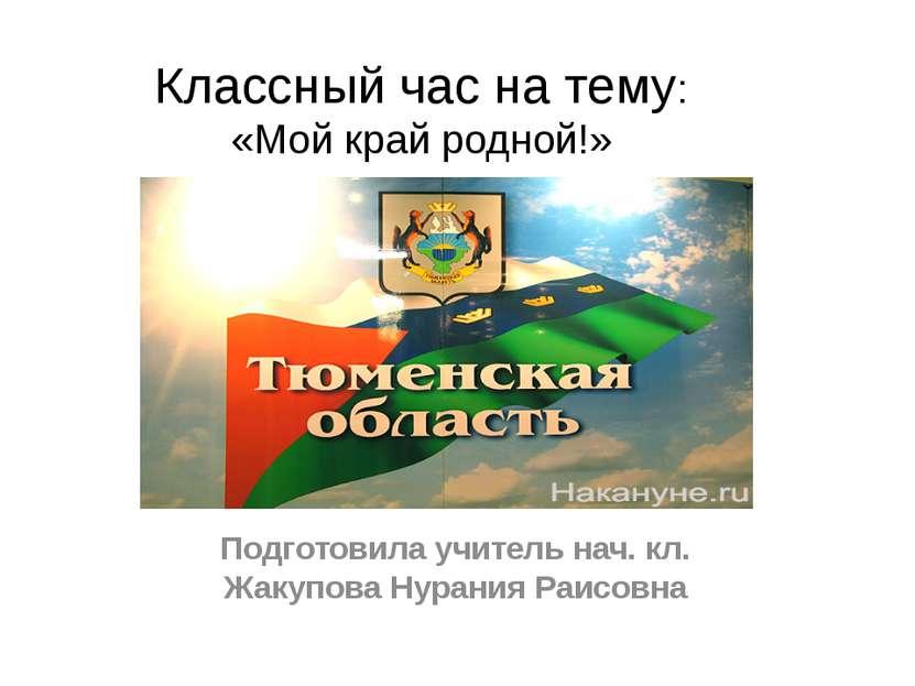 Классный час на тему: «Мой край родной!» Подготовила учитель нач. кл. Жакупов...