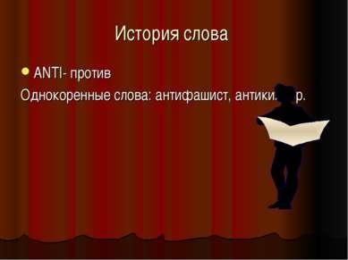 История слова ANTI- против Однокоренные слова: антифашист, антикиллер.